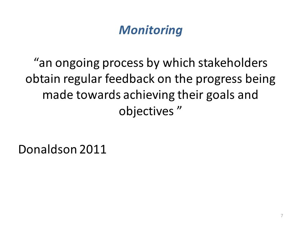 "Monitoring ""an ongoing process by which stakeholders obtain regular feedback on the progress being made towards achieving their goals and objectives """