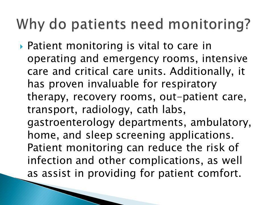  Patient monitoring is vital to care in operating and emergency rooms, intensive care and critical care units. Additionally, it has proven invaluable