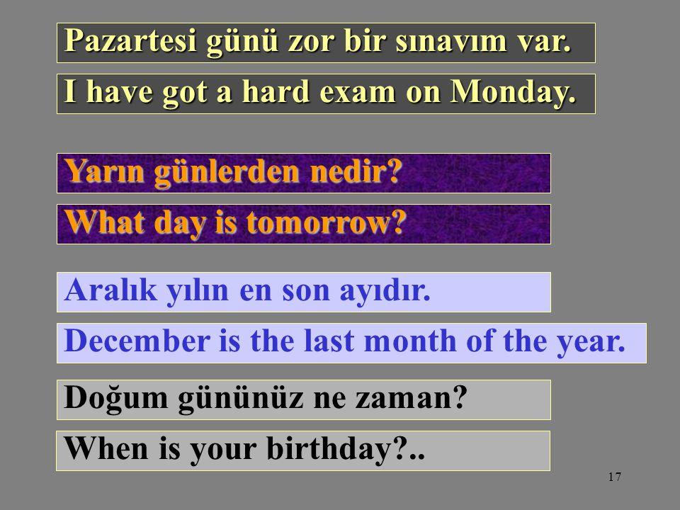 17 Pazartesi günü zor bir sınavım var. Yarın günlerden nedir? Aralık yılın en son ayıdır. Doğum gününüz ne zaman? I have got a hard exam on Monday. Wh