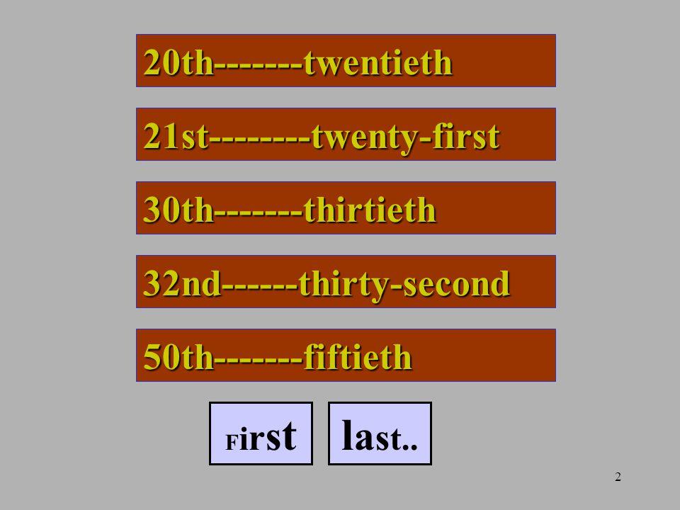 2 20th-------twentieth 21st--------twenty-first 30th-------thirtieth 32nd------thirty-second 50th-------fiftieth F i r s tl a s t..