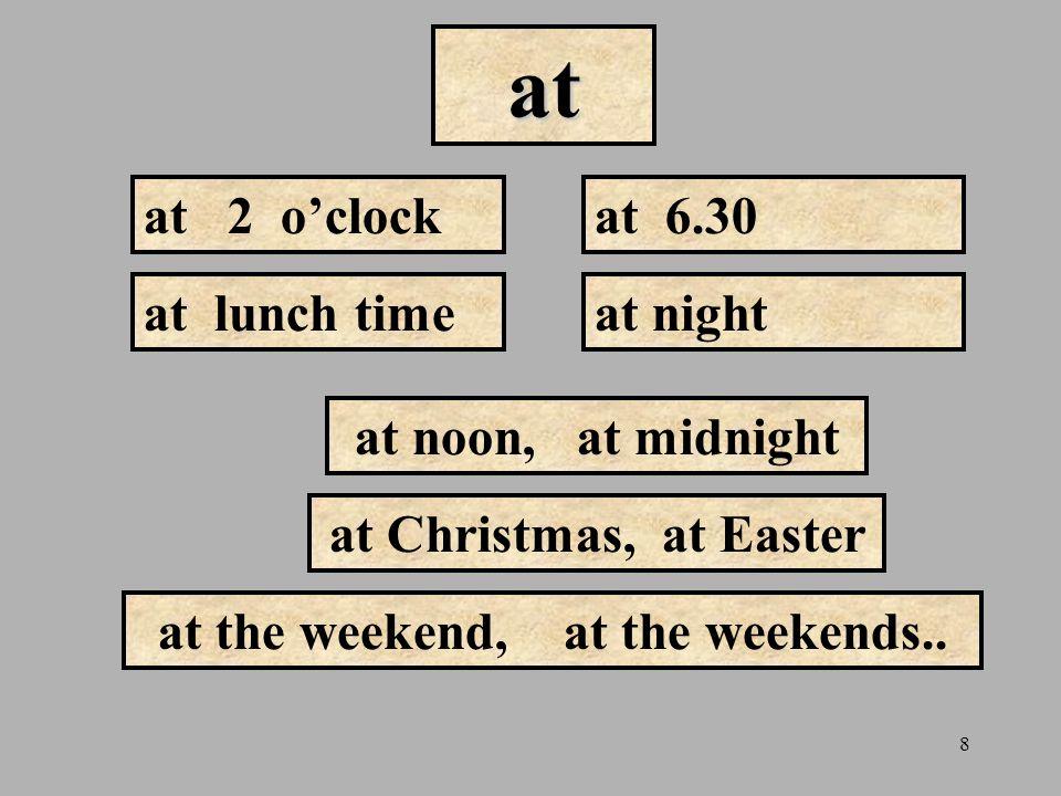 8 at at 2 o'clockat 6.30 at noon, at midnight at lunch time at Christmas, at Easter at the weekend, at the weekends.. at night
