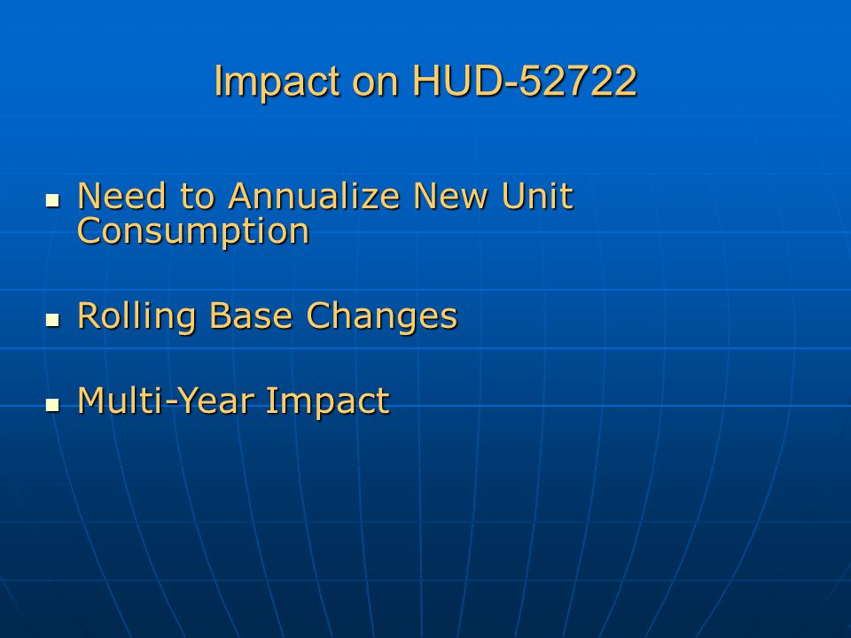 Impact on HUD-52722 Need to Annualize New Unit Consumption Need to Annualize New Unit Consumption Rolling Base Changes Rolling Base Changes Multi-Year Impact Multi-Year Impact