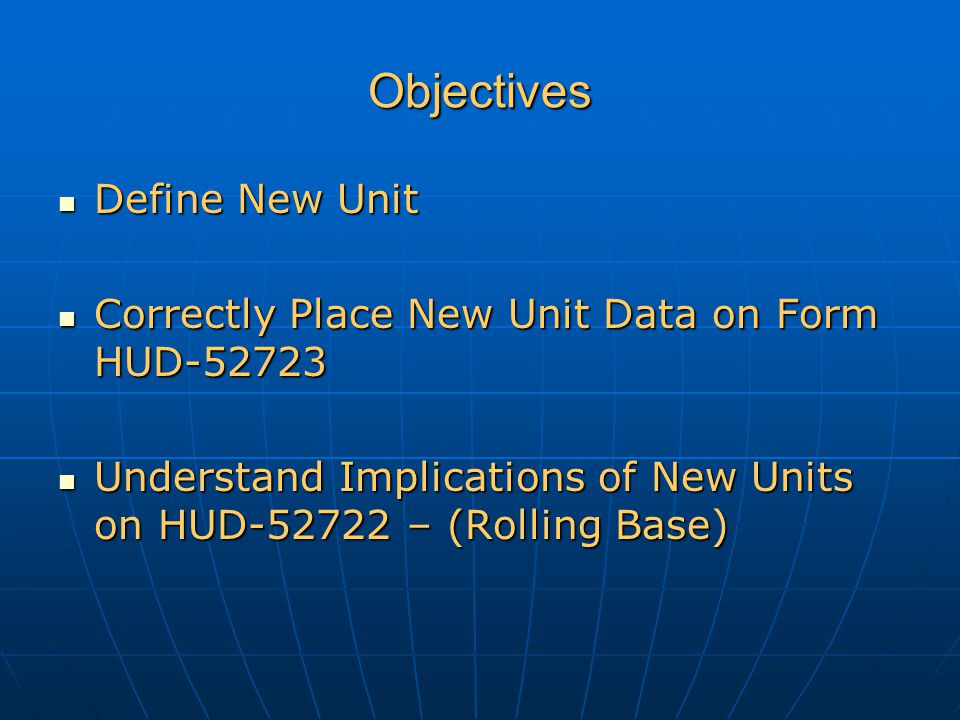 Objectives Define New Unit Define New Unit Correctly Place New Unit Data on Form HUD-52723 Correctly Place New Unit Data on Form HUD-52723 Understand