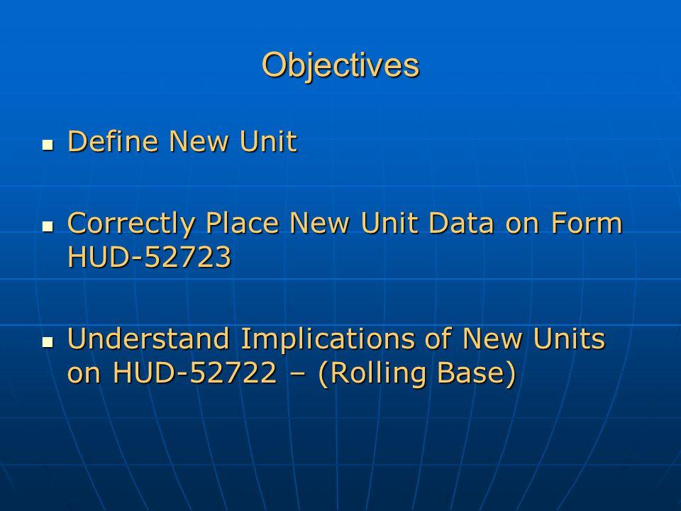 Objectives Define New Unit Define New Unit Correctly Place New Unit Data on Form HUD-52723 Correctly Place New Unit Data on Form HUD-52723 Understand Implications of New Units on HUD-52722 – (Rolling Base) Understand Implications of New Units on HUD-52722 – (Rolling Base)