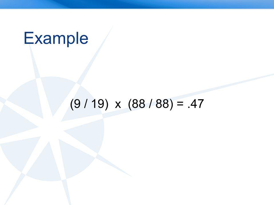 Example (9 / 19) x (88 / 88) =.47