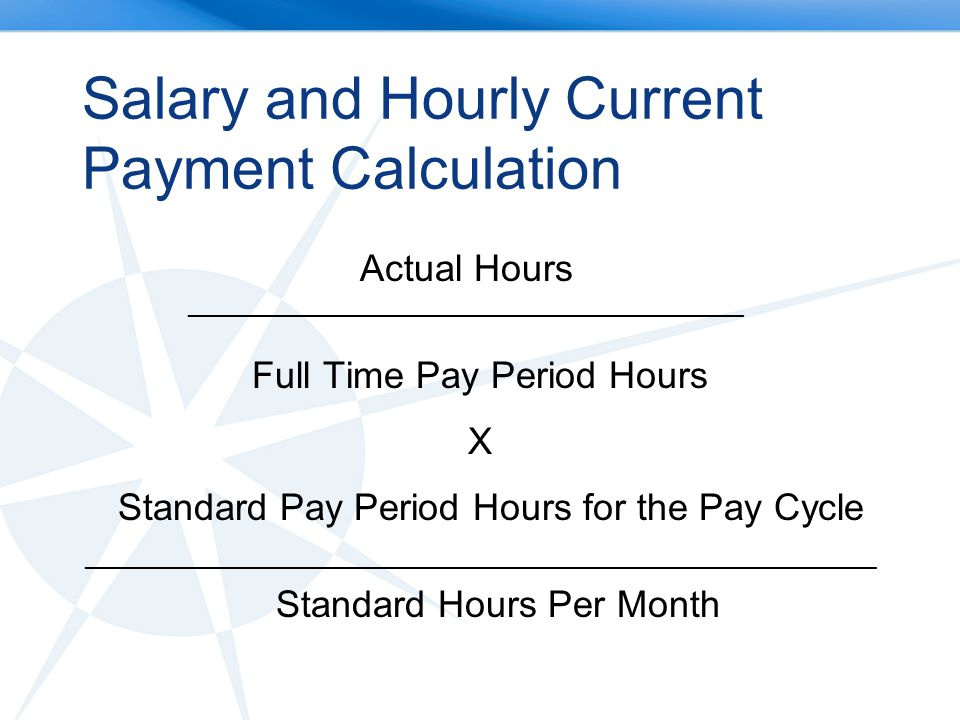 Salary and Hourly Current Payment Calculation Actual Hours ________________________________________ Full Time Pay Period Hours X Standard Pay Period Hours for the Pay Cycle _________________________________________________________ Standard Hours Per Month