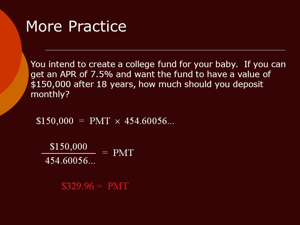 More Practice You intend to create a college fund for your baby. If you can get an APR of 7.5% and want the fund to have a value of $150,000 after 18