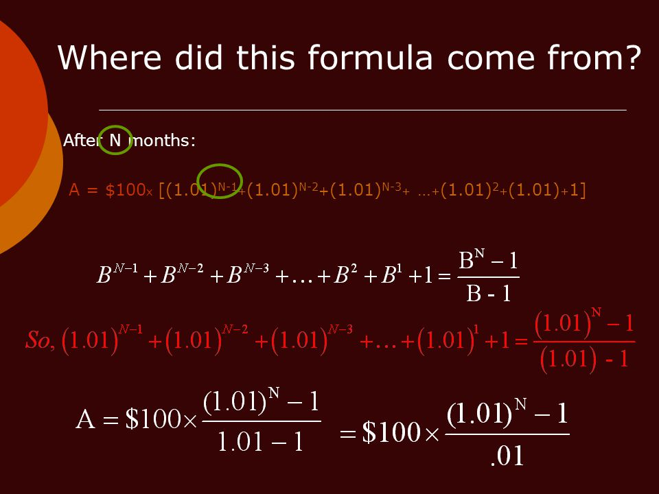 After N months: A = $100 x [(1.01) N-1 + (1.01) N-2 + (1.01) N-3 + … + (1.01) 2 + (1.01) + 1] Where did this formula come from