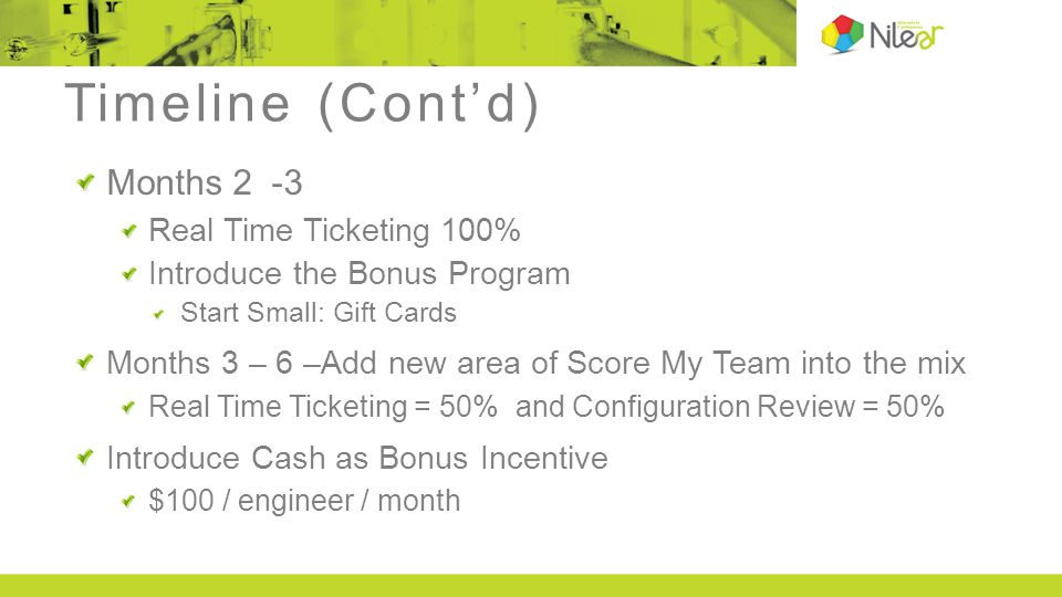 Timeline (Cont'd) Months 6 – 9 Real Time Ticketing = 50%, Configuration Review = 25%, Timesheets = 25% Increase the Bonus Pool $200/ engineer / month + $10 / engineer / month Months 9 – 12 Real Time Ticketing = 30%, Configuration Review = 20%, Timesheets = 25%, Peer Review = 25% Increase the Bonus Pool $300/ engineer / month You can extend this trial period if you choose, but you now have the data to fully implement Bonus Program.