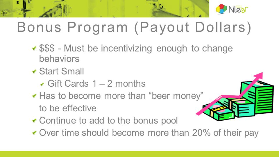 Bonus Program (Payout Dollars) $$$ - Must be incentivizing enough to change behaviors Start Small Gift Cards 1 – 2 months Has to become more than beer money to be effective Continue to add to the bonus pool Over time should become more than 20% of their pay