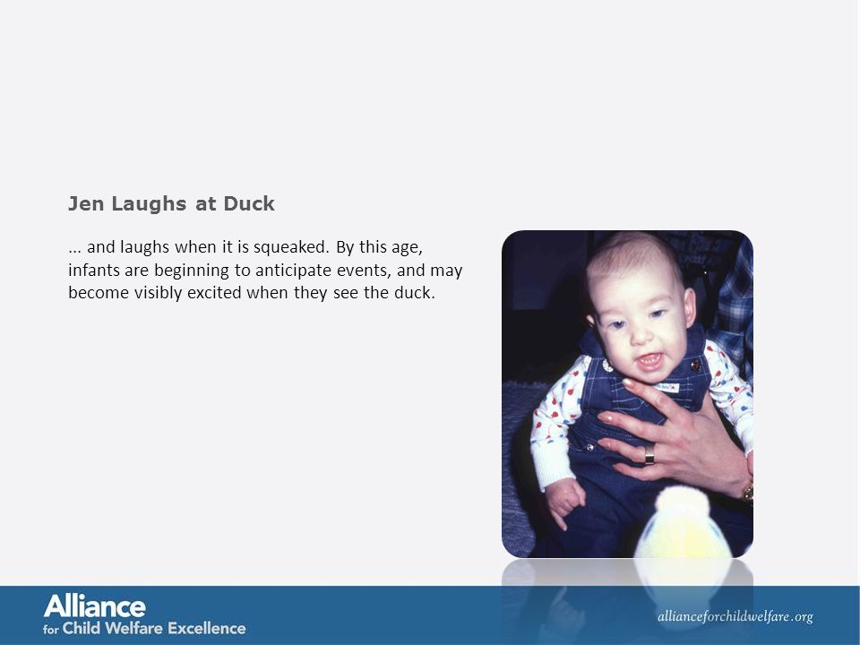 ... and laughs when it is squeaked. By this age, infants are beginning to anticipate events, and may become visibly excited when they see the duck. Je