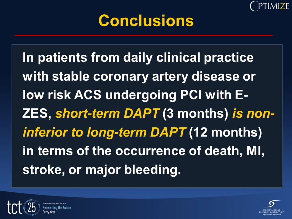 Conclusions In patients from daily clinical practice with stable coronary artery disease or low risk ACS undergoing PCI with E- ZES, short-term DAPT (3 months) is non- inferior to long-term DAPT (12 months) in terms of the occurrence of death, MI, stroke, or major bleeding.