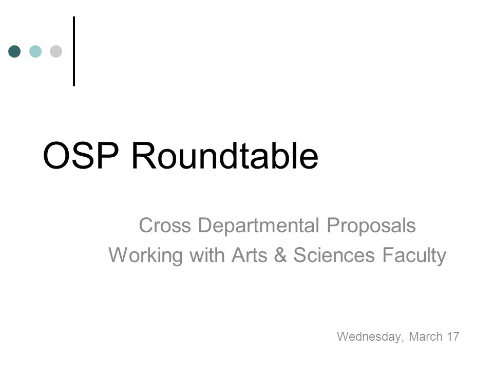 OSP Roundtable Cross Departmental Proposals Working with Arts & Sciences Faculty Wednesday, March 17