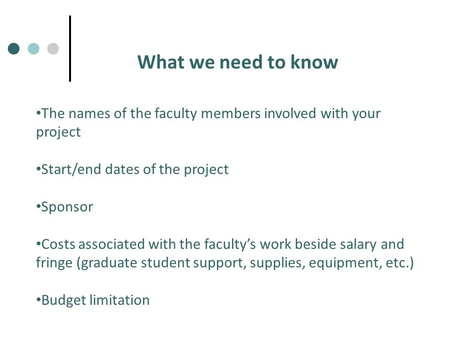 What we need to know The names of the faculty members involved with your project Start/end dates of the project Sponsor Costs associated with the faculty's work beside salary and fringe (graduate student support, supplies, equipment, etc.) Budget limitation