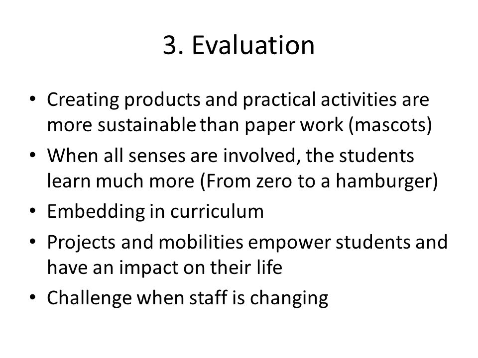 3. Evaluation Creating products and practical activities are more sustainable than paper work (mascots) When all senses are involved, the students lea