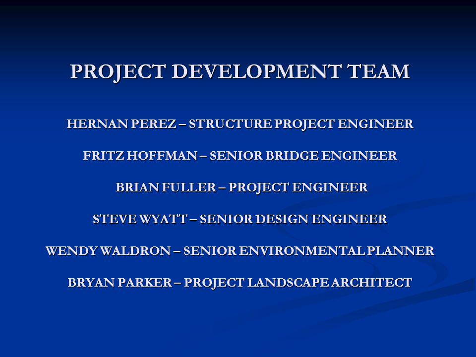 PROJECT DEVELOPMENT TEAM HERNAN PEREZ – STRUCTURE PROJECT ENGINEER FRITZ HOFFMAN – SENIOR BRIDGE ENGINEER BRIAN FULLER – PROJECT ENGINEER STEVE WYATT