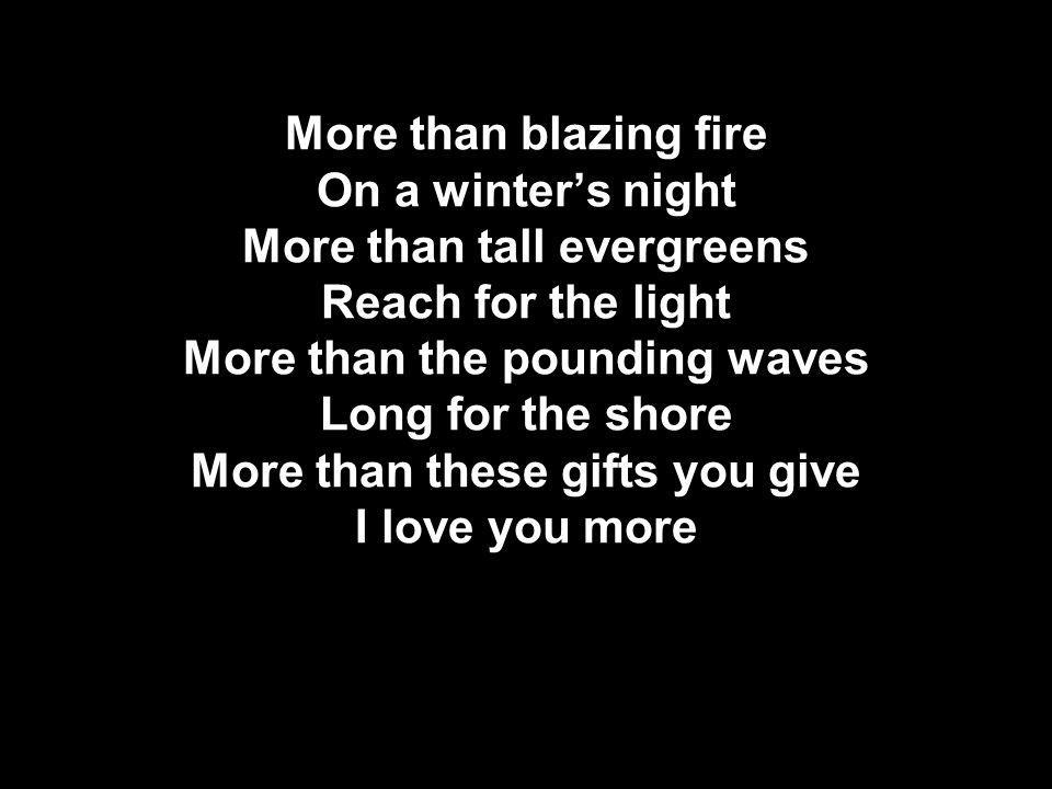 More than blazing fire On a winter's night More than tall evergreens Reach for the light More than the pounding waves Long for the shore More than these gifts you give I love you more