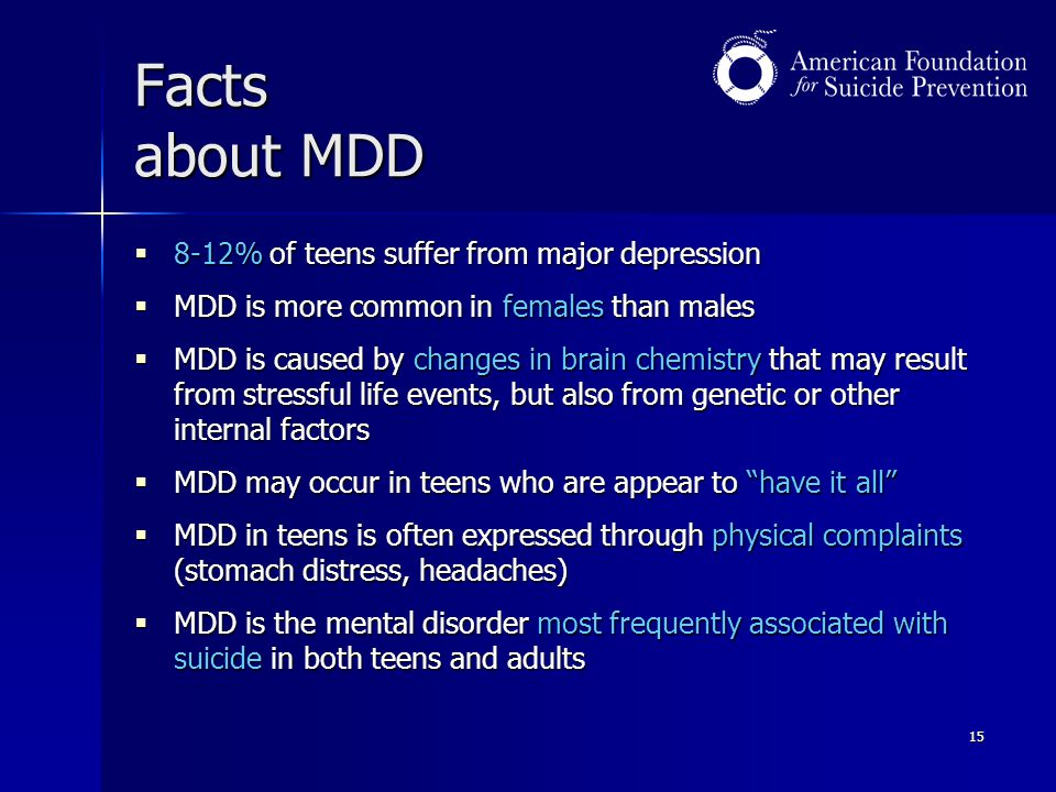 15 Facts about MDD  8-12% of teens suffer from major depression  MDD is more common in females than males  MDD is caused by changes in brain chemis