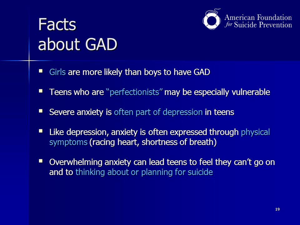 """19 Facts about GAD  Girls are more likely than boys to have GAD  Teens who are """"perfectionists"""" may be especially vulnerable  Severe anxiety is oft"""