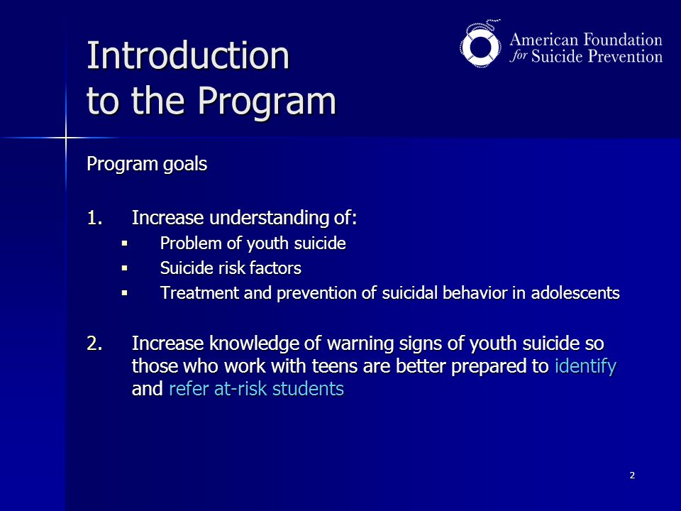 2 Introduction to the Program Program goals 1.Increase understanding of:  Problem of youth suicide  Suicide risk factors  Treatment and prevention