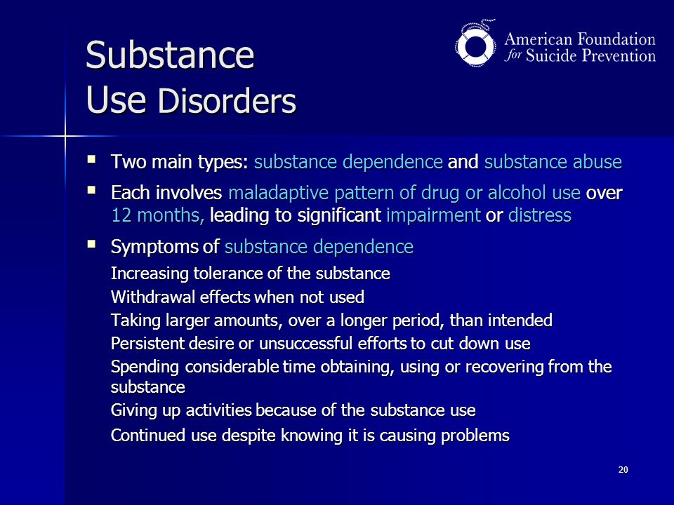 20 Substance Use Disorders  Two main types: substance dependence and substance abuse  Each involves maladaptive pattern of drug or alcohol use over