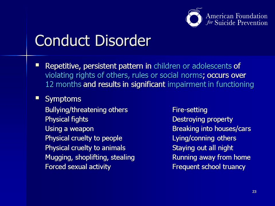 23 Conduct Disorder  Repetitive, persistent pattern in children or adolescents of violating rights of others, rules or social norms; occurs over 12 m