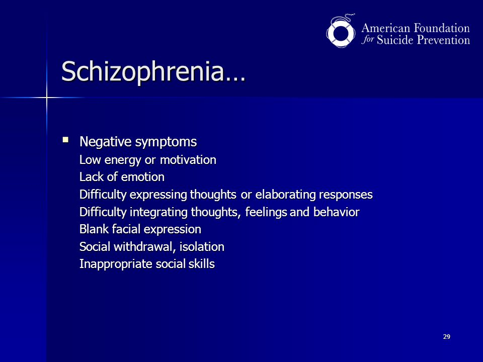 29 Schizophrenia…  Negative symptoms Low energy or motivation Lack of emotion Difficulty expressing thoughts or elaborating responses Difficulty inte