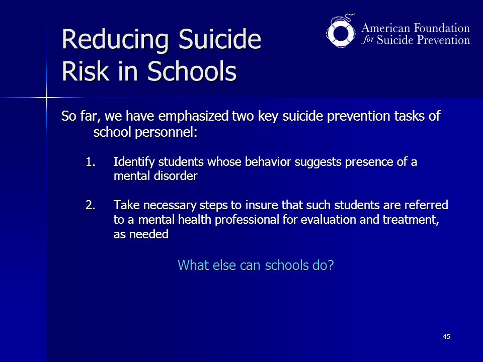 45 Reducing Suicide Risk in Schools So far, we have emphasized two key suicide prevention tasks of school personnel: 1.Identify students whose behavio