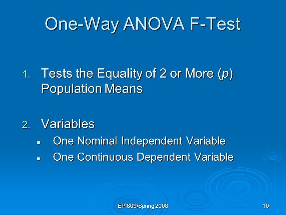 EPI809/Spring 200810 One-Way ANOVA F-Test 1. Tests the Equality of 2 or More (p) Population Means 2. Variables One Nominal Independent Variable One No