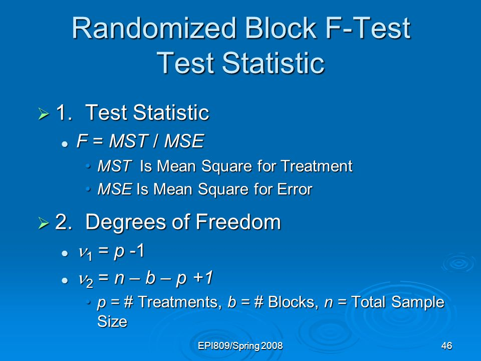 EPI809/Spring 200846 Randomized Block F-Test Test Statistic  1.Test Statistic F = MST / MSE F = MST / MSE MST Is Mean Square for TreatmentMST Is Mean
