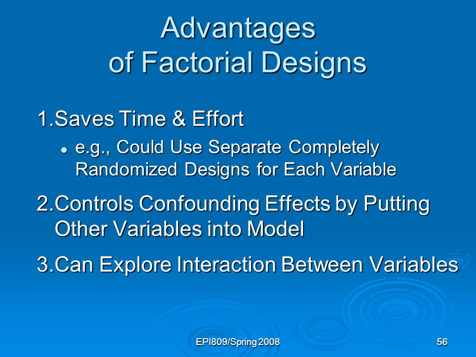 EPI809/Spring 200856 Advantages of Factorial Designs 1.Saves Time & Effort e.g., Could Use Separate Completely Randomized Designs for Each Variable e.