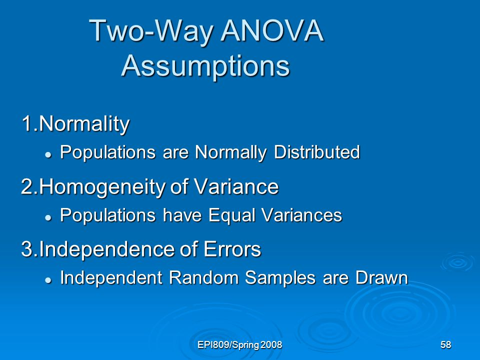EPI809/Spring 200858 Two-Way ANOVA Assumptions 1.Normality Populations are Normally Distributed Populations are Normally Distributed 2.Homogeneity of