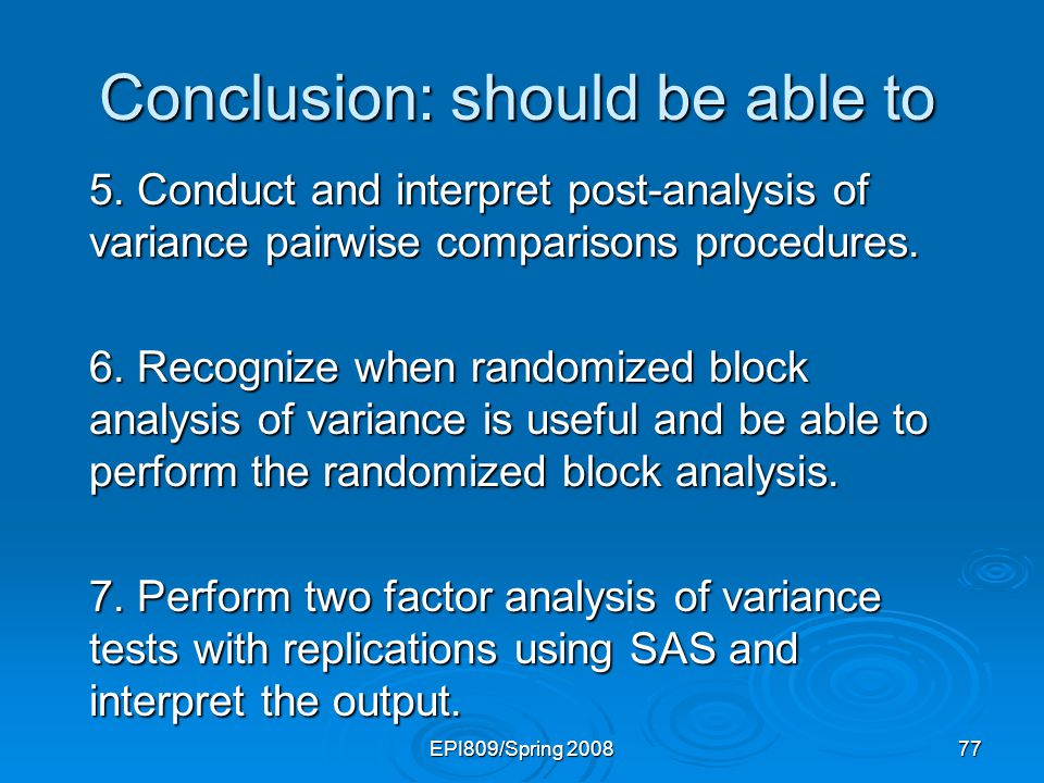 EPI809/Spring 2008 77 Conclusion: should be able to 5. Conduct and interpret post-analysis of variance pairwise comparisons procedures. 6. Recognize w