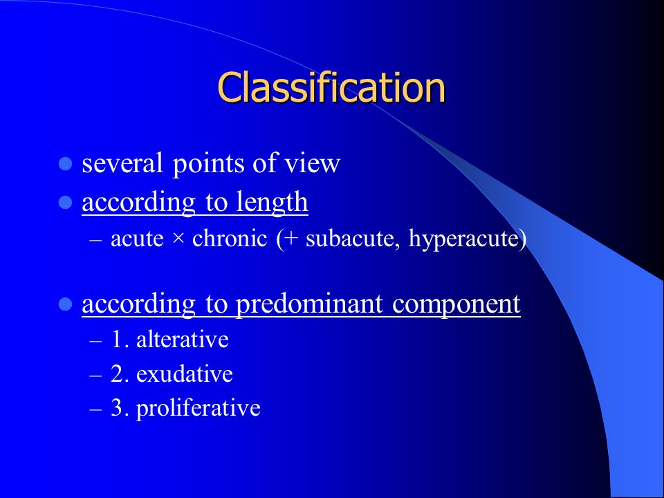 Classification several points of view according to length – acute × chronic (+ subacute, hyperacute) according to predominant component – 1. alterativ