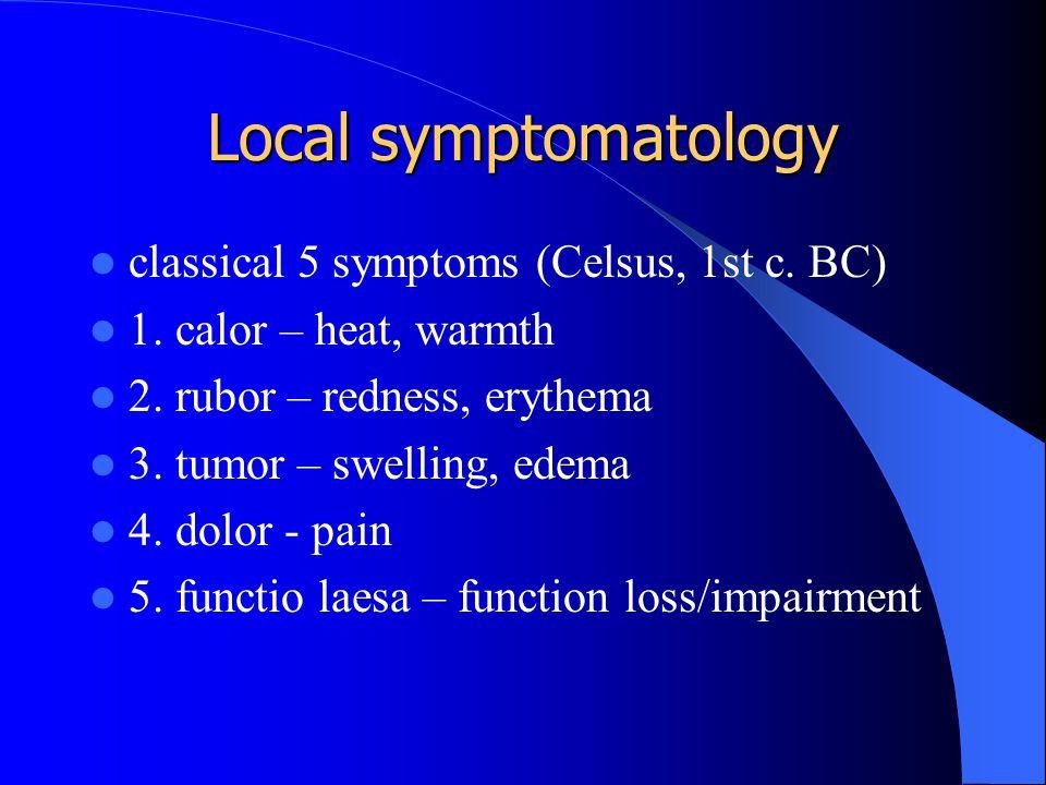Local symptomatology classical 5 symptoms (Celsus, 1st c. BC) 1. calor – heat, warmth 2. rubor – redness, erythema 3. tumor – swelling, edema 4. dolor