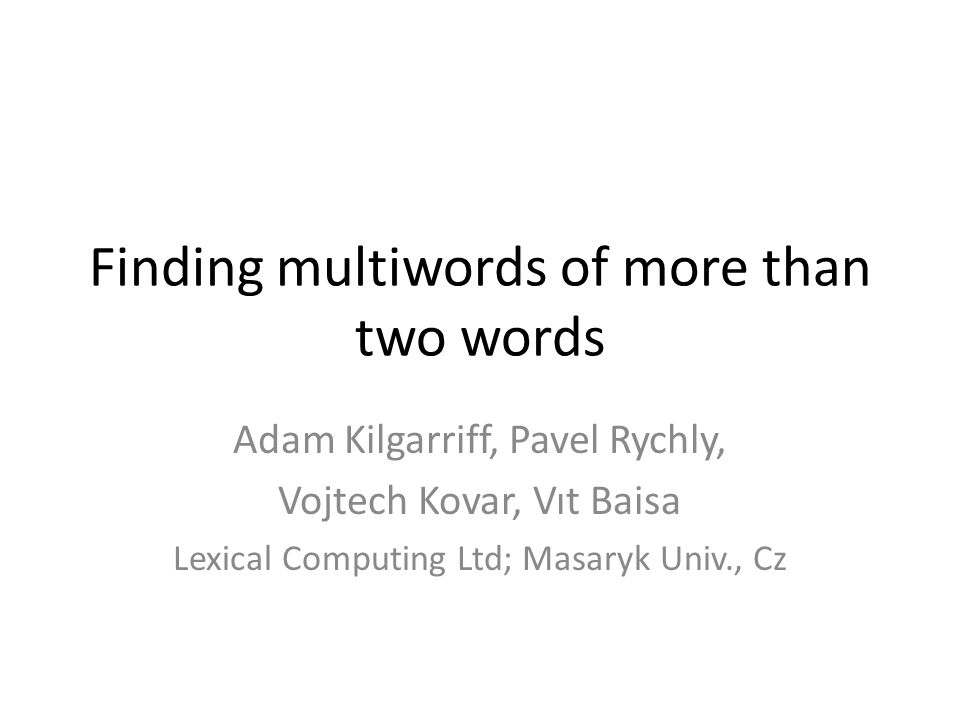 Finding multiwords of more than two words Adam Kilgarriff, Pavel Rychly, Vojtech Kovar, Vıt Baisa Lexical Computing Ltd; Masaryk Univ., Cz