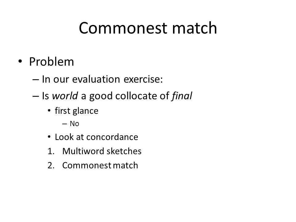 Commonest match Problem – In our evaluation exercise: – Is world a good collocate of final first glance – No Look at concordance 1.Multiword sketches 2.Commonest match