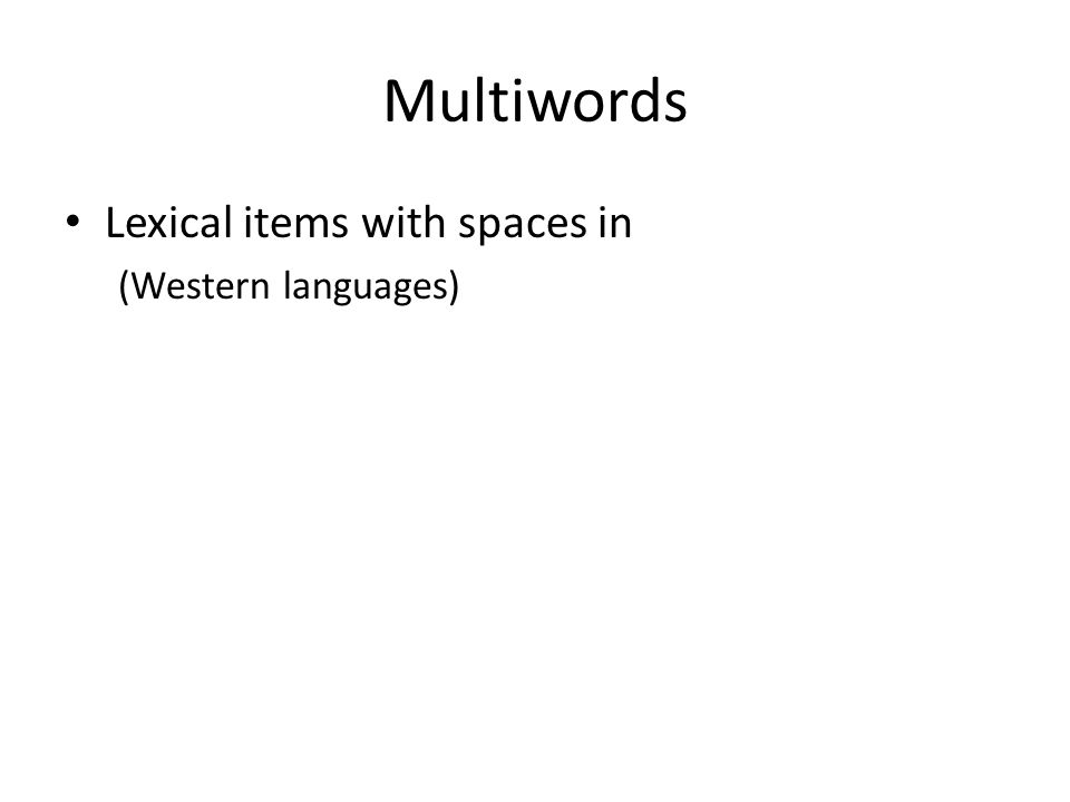 Multiwords Lexical items with spaces in (Western languages)
