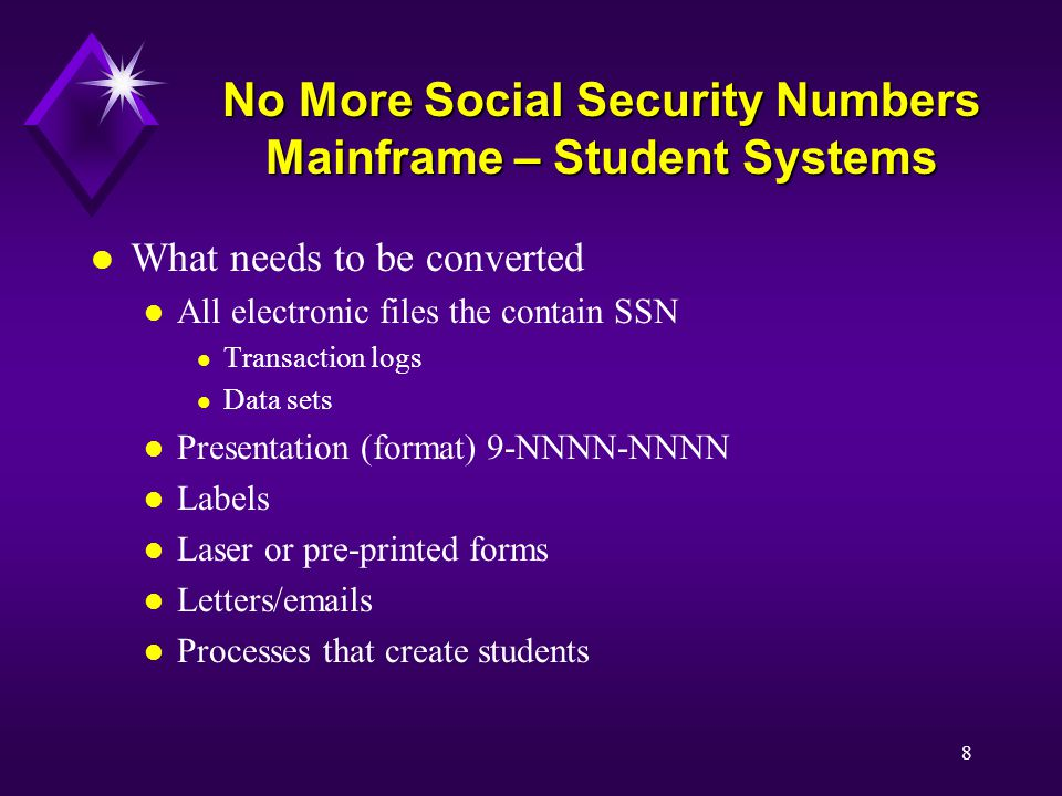 8 No More Social Security Numbers Mainframe – Student Systems l What needs to be converted l All electronic files the contain SSN l Transaction logs l Data sets l Presentation (format) 9-NNNN-NNNN l Labels l Laser or pre-printed forms l Letters/emails l Processes that create students