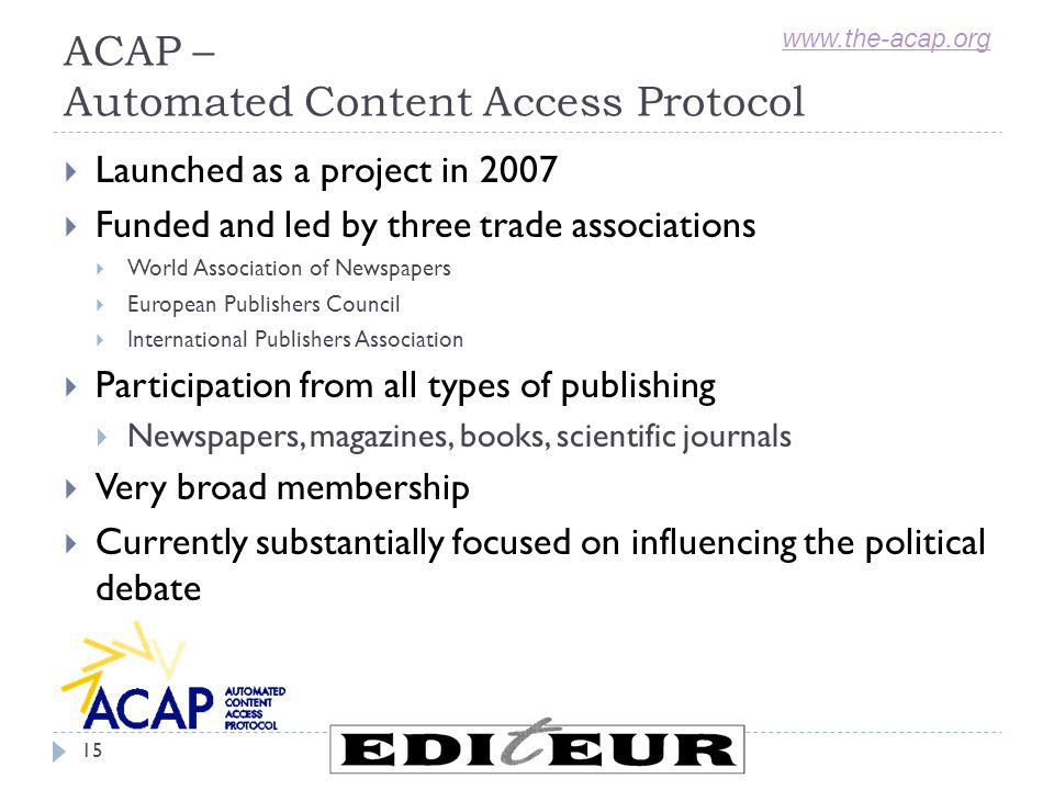 ACAP – Automated Content Access Protocol  Launched as a project in 2007  Funded and led by three trade associations  World Association of Newspapers  European Publishers Council  International Publishers Association  Participation from all types of publishing  Newspapers, magazines, books, scientific journals  Very broad membership  Currently substantially focused on influencing the political debate www.the-acap.org 15