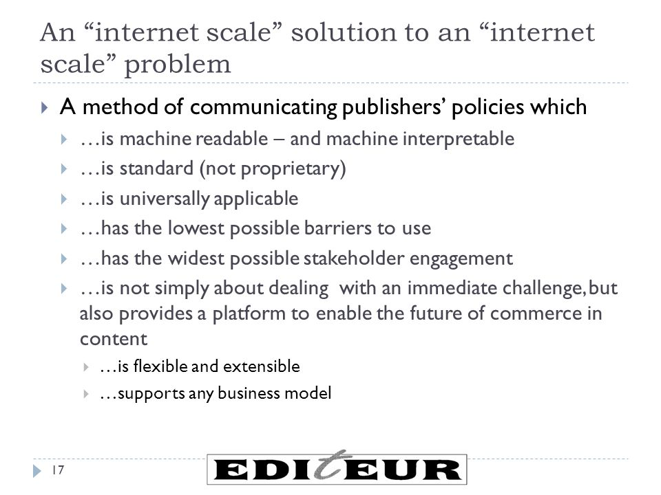 An internet scale solution to an internet scale problem 17  A method of communicating publishers' policies which  …is machine readable – and machine interpretable  …is standard (not proprietary)  …is universally applicable  …has the lowest possible barriers to use  …has the widest possible stakeholder engagement  …is not simply about dealing with an immediate challenge, but also provides a platform to enable the future of commerce in content  …is flexible and extensible  …supports any business model