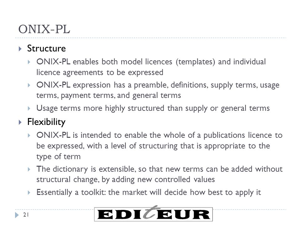 ONIX-PL  Structure  ONIX-PL enables both model licences (templates) and individual licence agreements to be expressed  ONIX-PL expression has a preamble, definitions, supply terms, usage terms, payment terms, and general terms  Usage terms more highly structured than supply or general terms  Flexibility  ONIX-PL is intended to enable the whole of a publications licence to be expressed, with a level of structuring that is appropriate to the type of term  The dictionary is extensible, so that new terms can be added without structural change, by adding new controlled values  Essentially a toolkit: the market will decide how best to apply it 21
