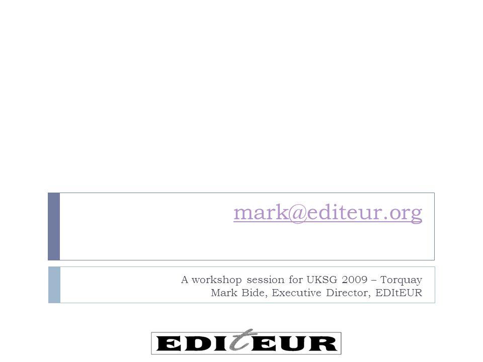 mark@editeur.org A workshop session for UKSG 2009 – Torquay Mark Bide, Executive Director, EDItEUR