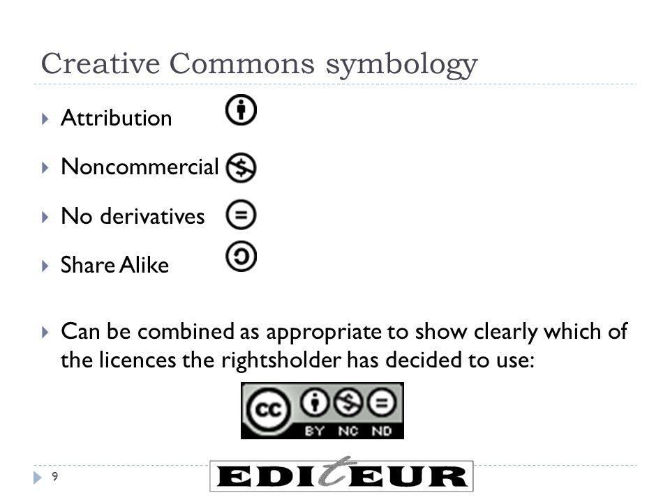 Creative Commons symbology  Attribution  Noncommercial  No derivatives  Share Alike  Can be combined as appropriate to show clearly which of the licences the rightsholder has decided to use: 9
