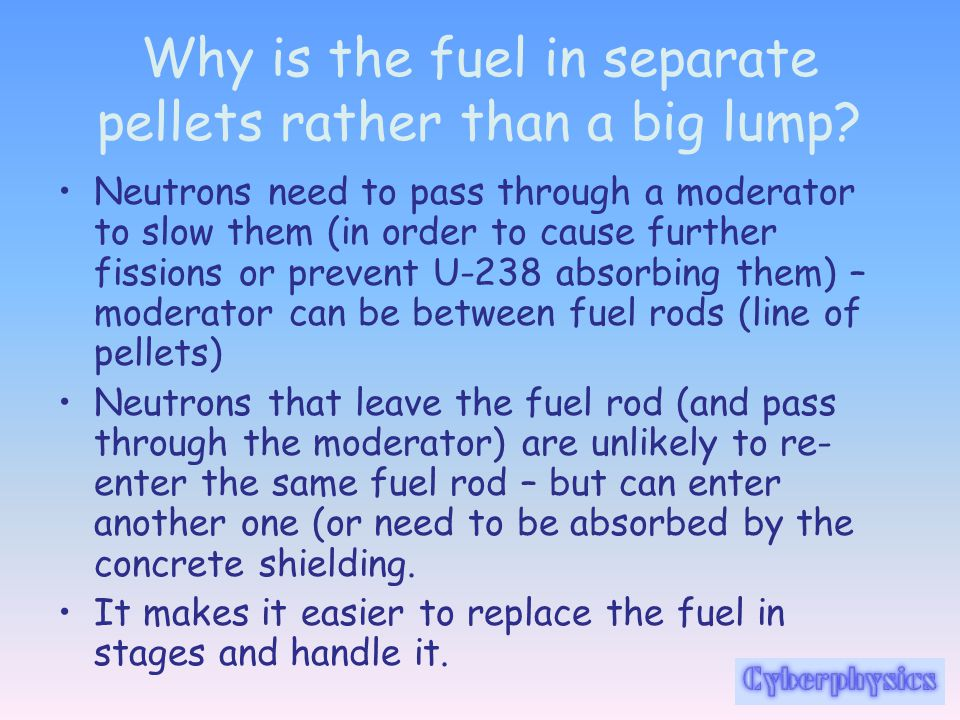 Why is the fuel in separate pellets rather than a big lump? Neutrons need to pass through a moderator to slow them (in order to cause further fissions