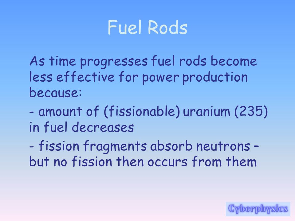 Fuel Rods As time progresses fuel rods become less effective for power production because: - amount of (fissionable) uranium (235) in fuel decreases -