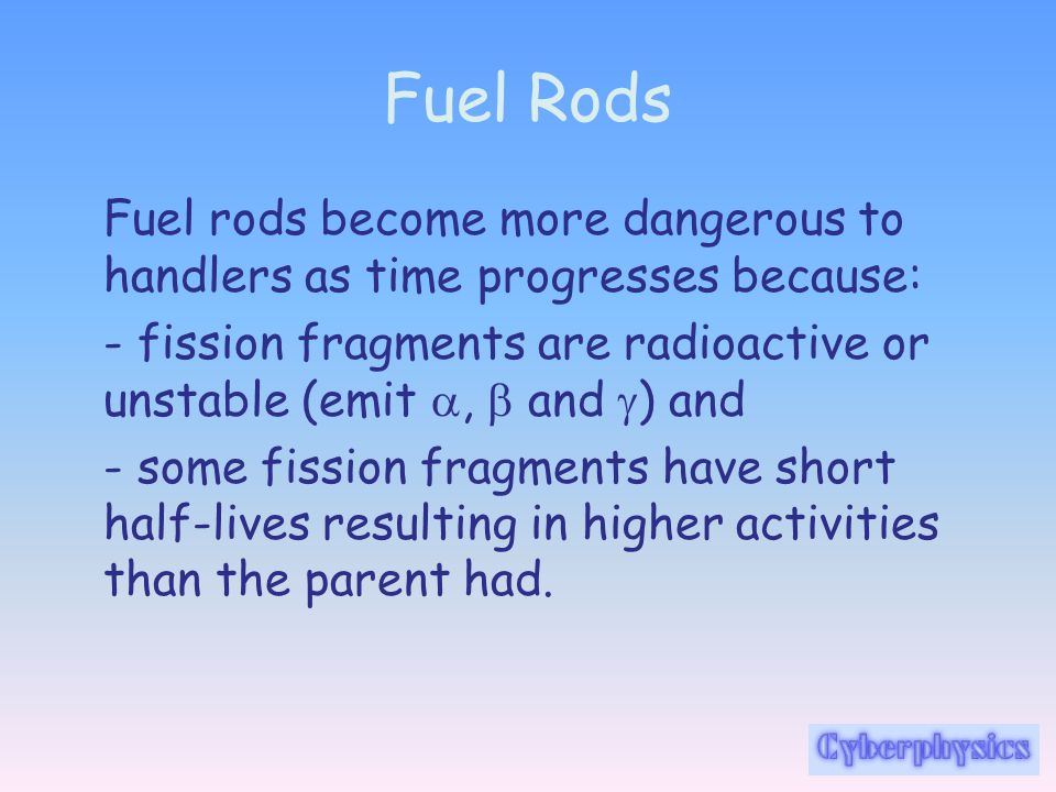 Fuel Rods Fuel rods become more dangerous to handlers as time progresses because: - fission fragments are radioactive or unstable (emit ,  and  ) a