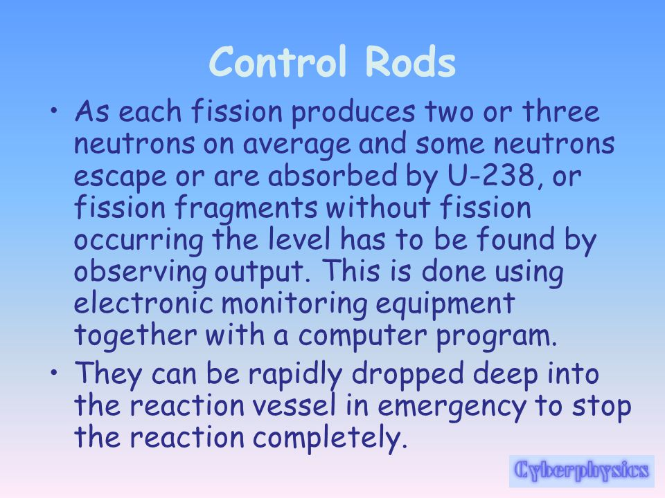 Control Rods As each fission produces two or three neutrons on average and some neutrons escape or are absorbed by U-238, or fission fragments without