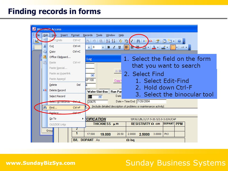 Sunday Business Systems www.SundayBizSys.com Finding records in forms 1.Select the field on the form that you want to search 2.Select Find 1.Select Edit-Find 2.Hold down Ctrl-F 3.Select the binocular tool