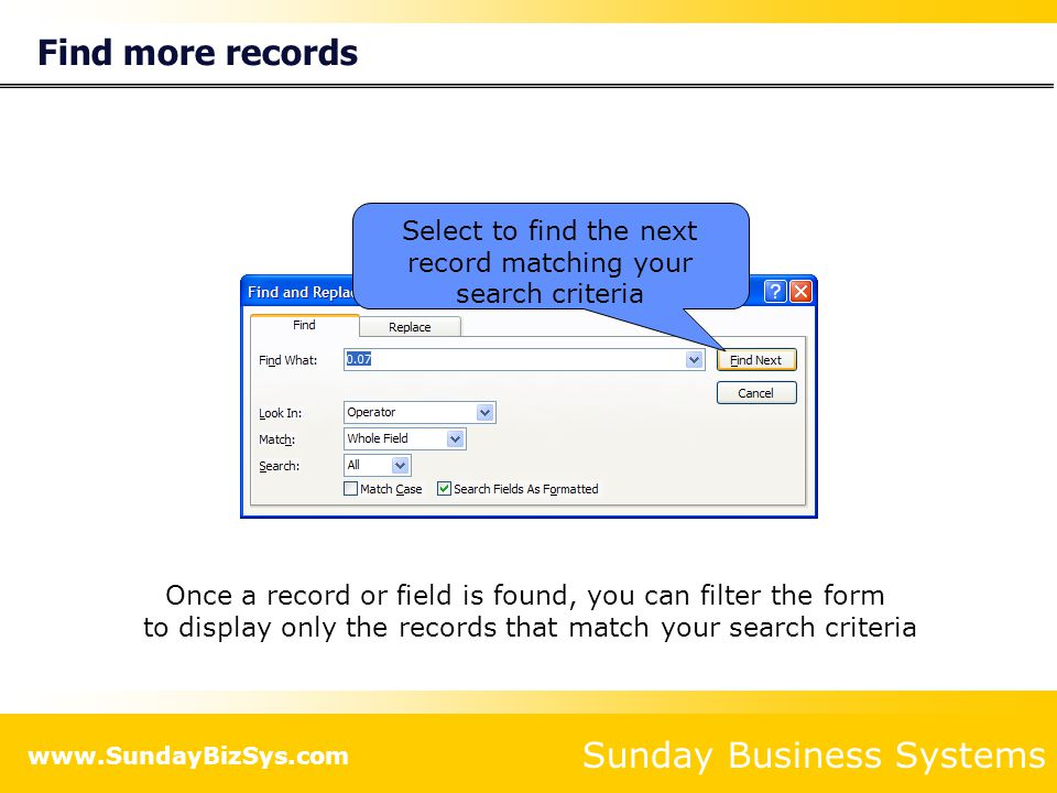 Sunday Business Systems www.SundayBizSys.com Find more records Select to find the next record matching your search criteria Once a record or field is found, you can filter the form to display only the records that match your search criteria